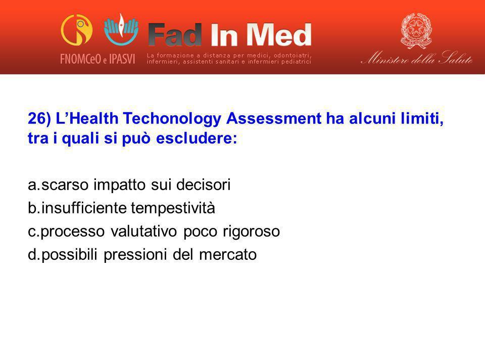 26) LHealth Techonology Assessment ha alcuni limiti, tra i quali si può escludere: a. scarso impatto sui decisori b. insufficiente tempestività c. pro