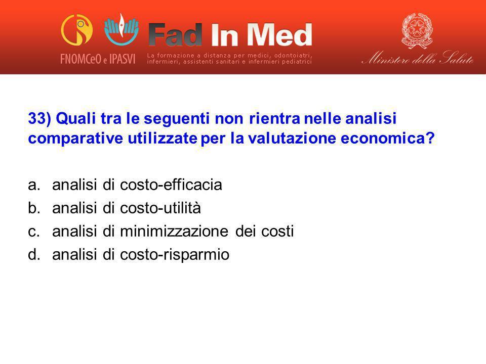 33) Quali tra le seguenti non rientra nelle analisi comparative utilizzate per la valutazione economica? a.analisi di costo-efficacia b.analisi di cos