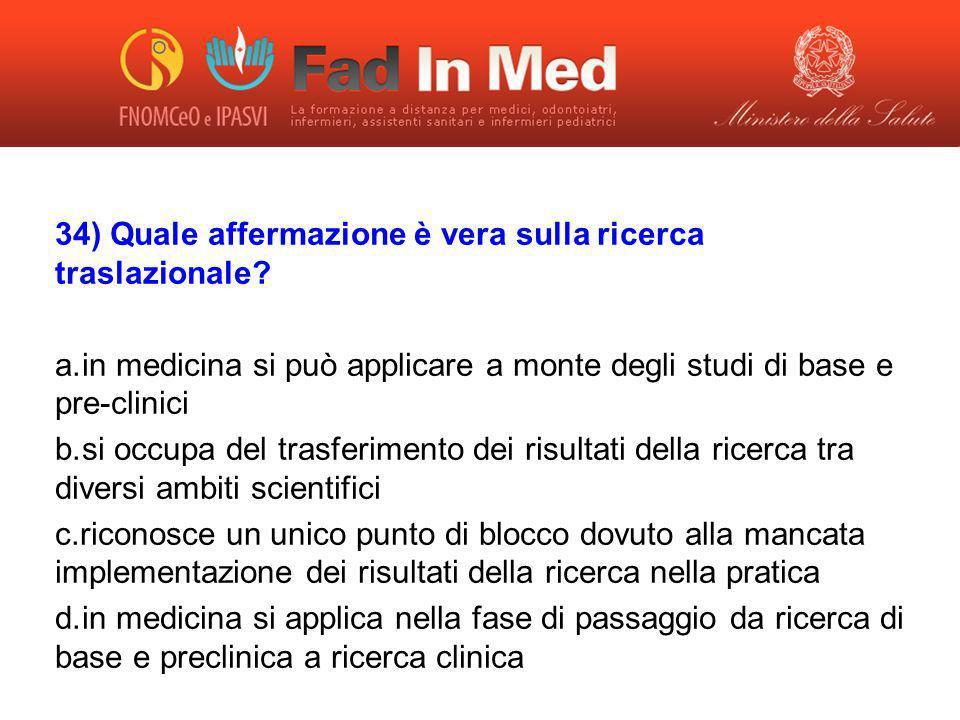 34) Quale affermazione è vera sulla ricerca traslazionale? a. in medicina si può applicare a monte degli studi di base e pre-clinici b. si occupa del