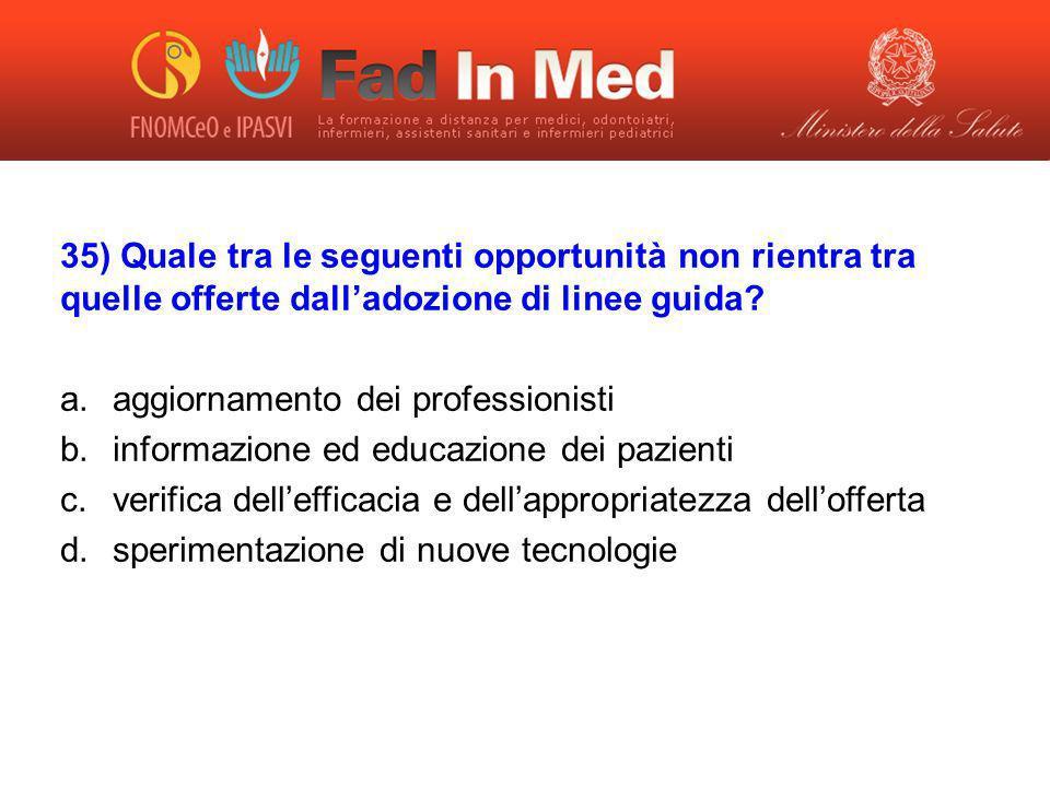 35) Quale tra le seguenti opportunità non rientra tra quelle offerte dalladozione di linee guida? a.aggiornamento dei professionisti b.informazione ed