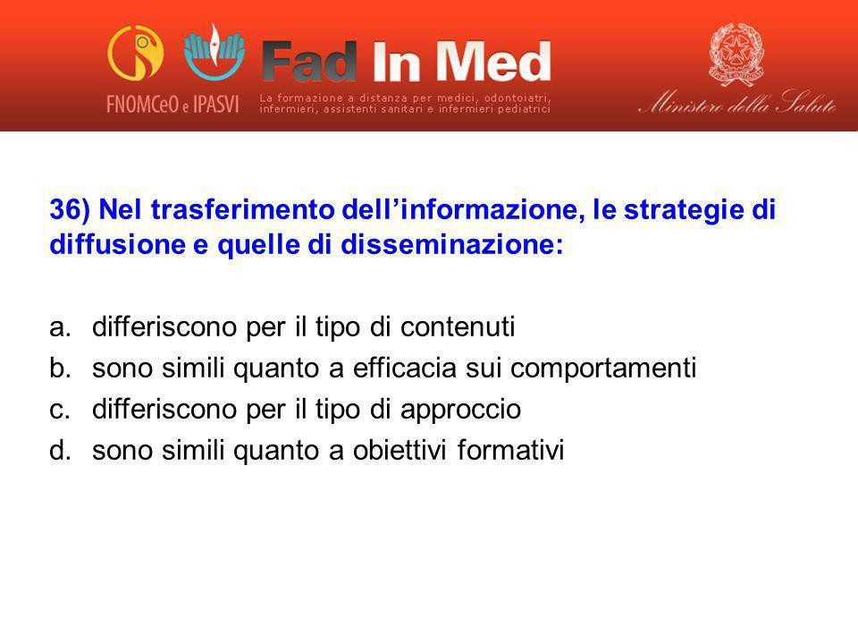 36) Nel trasferimento dellinformazione, le strategie di diffusione e quelle di disseminazione: a.differiscono per il tipo di contenuti b.sono simili q