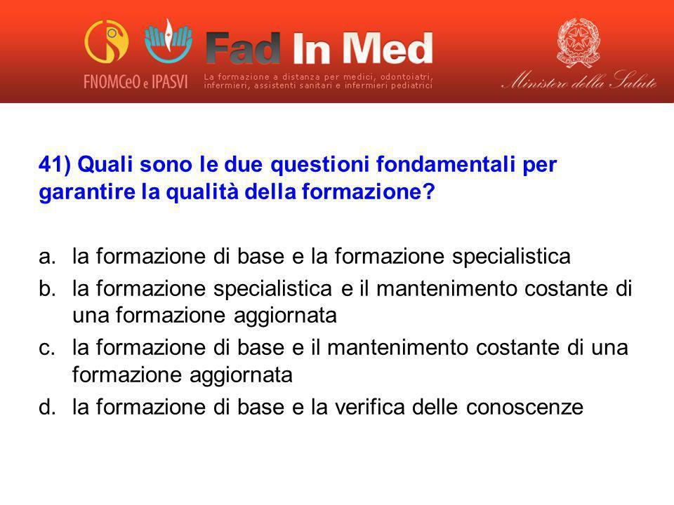 41) Quali sono le due questioni fondamentali per garantire la qualità della formazione? a.la formazione di base e la formazione specialistica b.la for
