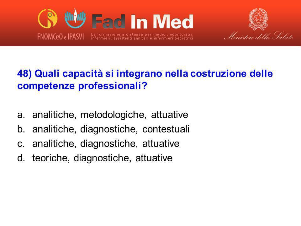 48) Quali capacità si integrano nella costruzione delle competenze professionali? a.analitiche, metodologiche, attuative b.analitiche, diagnostiche, c