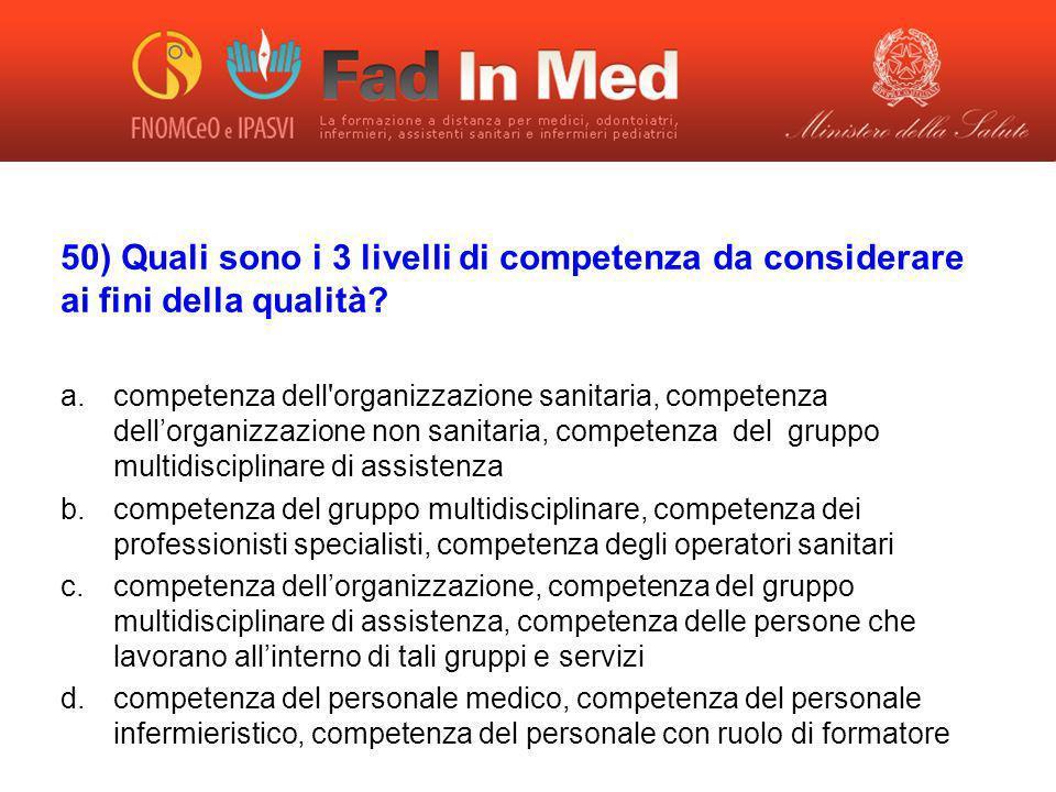 50) Quali sono i 3 livelli di competenza da considerare ai fini della qualità? a.competenza dell'organizzazione sanitaria, competenza dellorganizzazio