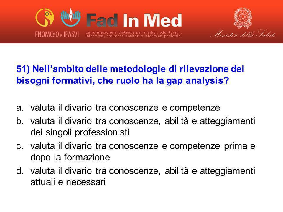 51) Nellambito delle metodologie di rilevazione dei bisogni formativi, che ruolo ha la gap analysis? a.valuta il divario tra conoscenze e competenze b