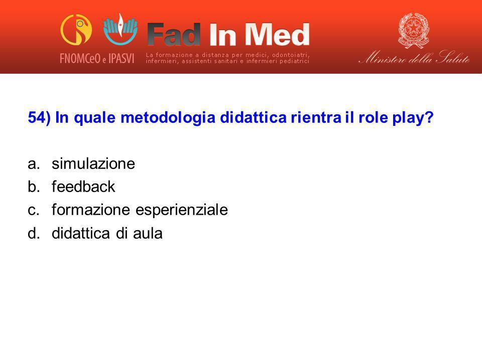 54) In quale metodologia didattica rientra il role play? a.simulazione b.feedback c.formazione esperienziale d.didattica di aula