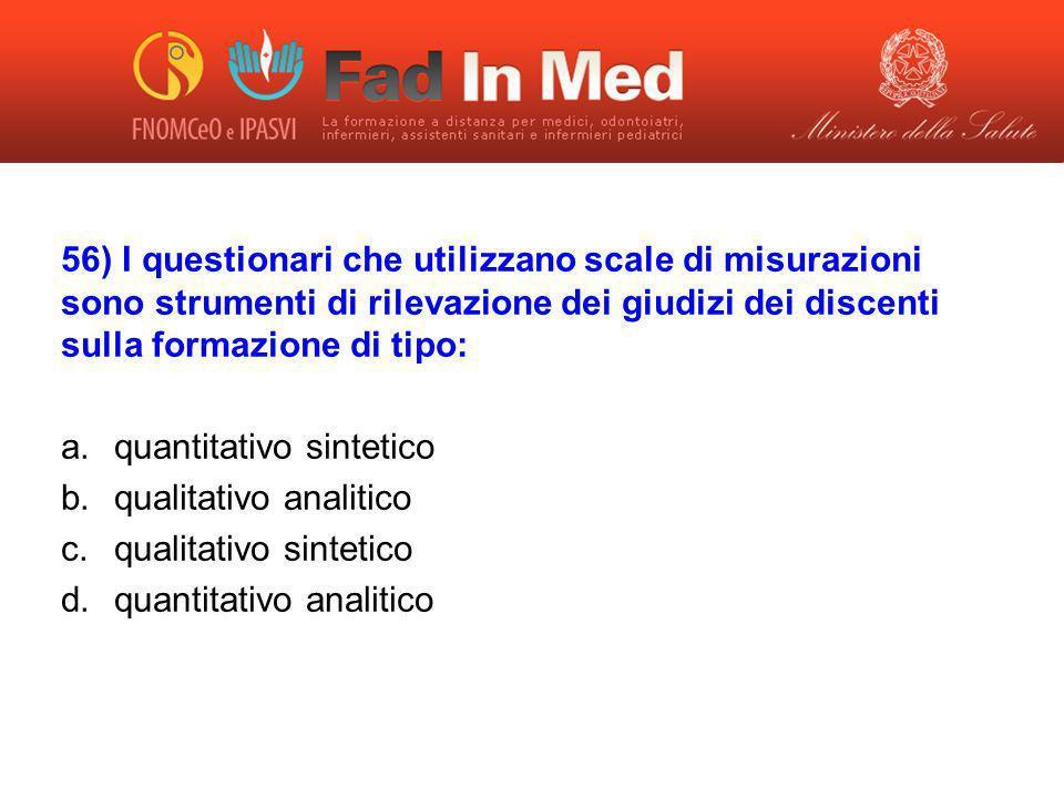 56) I questionari che utilizzano scale di misurazioni sono strumenti di rilevazione dei giudizi dei discenti sulla formazione di tipo: a.quantitativo