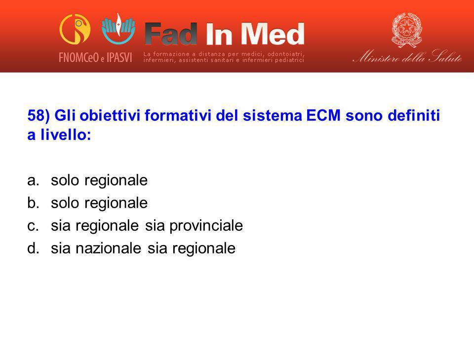 58) Gli obiettivi formativi del sistema ECM sono definiti a livello: a.solo regionale b.solo regionale c.sia regionale sia provinciale d.sia nazionale