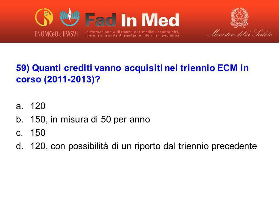 59) Quanti crediti vanno acquisiti nel triennio ECM in corso (2011-2013)? a.120 b.150, in misura di 50 per anno c.150 d.120, con possibilità di un rip