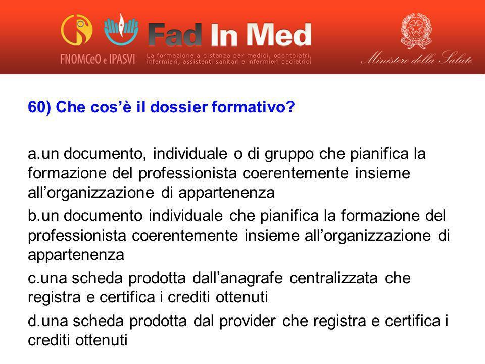 60) Che cosè il dossier formativo? a. un documento, individuale o di gruppo che pianifica la formazione del professionista coerentemente insieme allor