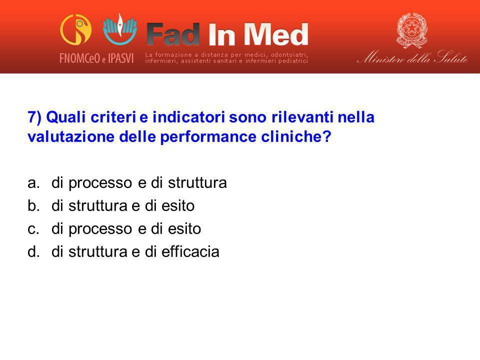 7) Quali criteri e indicatori sono rilevanti nella valutazione delle performance cliniche? a.di processo e di struttura b.di struttura e di esito c.di