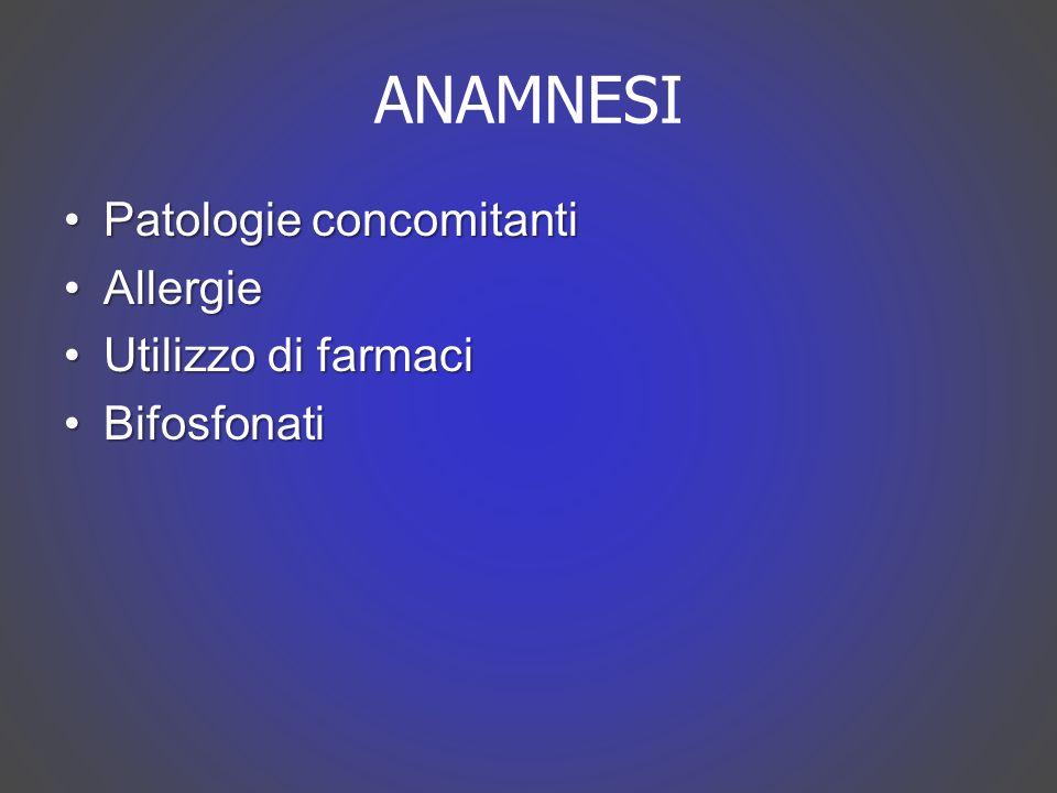ANAMNESI Patologie concomitantiPatologie concomitanti AllergieAllergie Utilizzo di farmaciUtilizzo di farmaci BifosfonatiBifosfonati