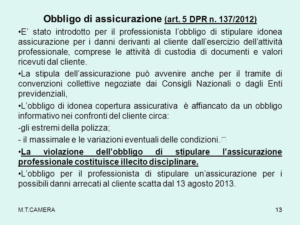 M.T.CAMERA Obbligo di assicurazione (art. 5 DPR n. 137/2012) E stato introdotto per il professionista lobbligo di stipulare idonea assicurazione per i