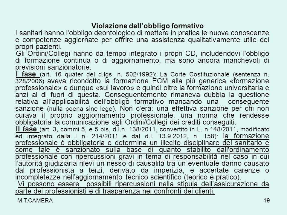 M.T.CAMERA19 Violazione dellobbligo formativo I sanitari hanno l obbligo deontologico di mettere in pratica le nuove conoscenze e competenze aggiornate per offrire una assistenza qualitativamente utile dei propri pazienti.