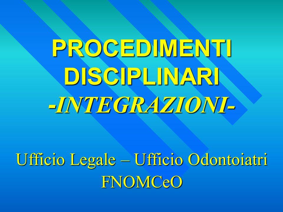 PROCEDIMENTI DISCIPLINARI - INTEGRAZIONI- FNOMCeO Ufficio Legale – Ufficio Odontoiatri
