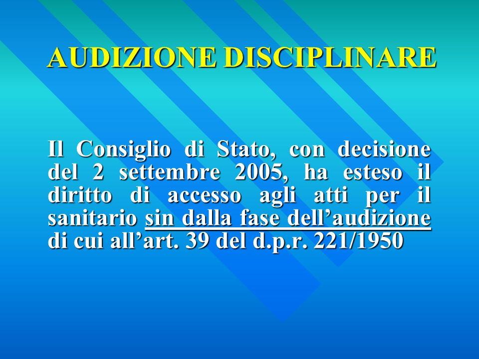 AUDIZIONE DISCIPLINARE Il Consiglio di Stato, con decisione del 2 settembre 2005, ha esteso il diritto di accesso agli atti per il sanitario sin dalla fase dellaudizione di cui allart.