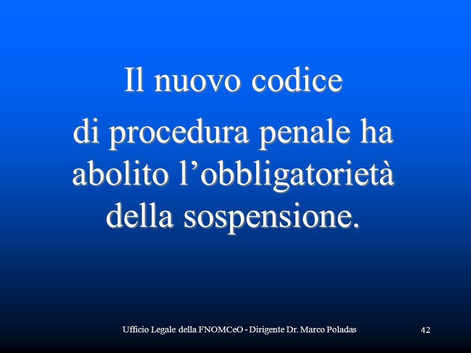 Ufficio Legale della FNOMCeO - Dirigente Dr. Marco Poladas 42 Il nuovo codice Il nuovo codice di procedura penale ha abolito lobbligatorietà della sos