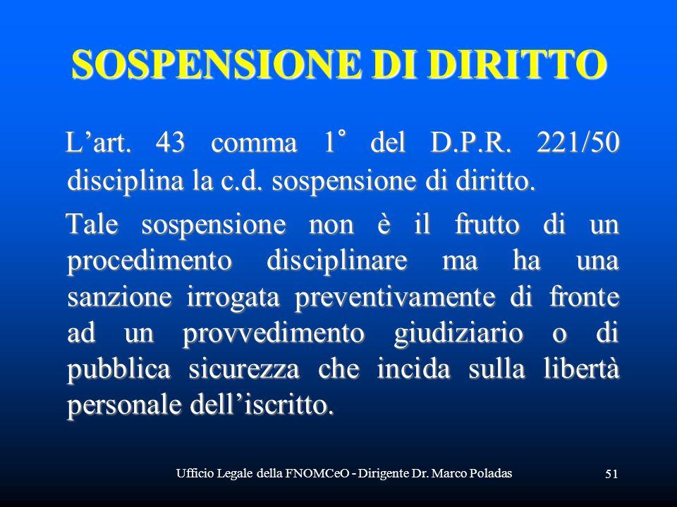 Ufficio Legale della FNOMCeO - Dirigente Dr. Marco Poladas 51 SOSPENSIONE DI DIRITTO Lart. 43 comma 1° del D.P.R. 221/50 disciplina la c.d. sospension