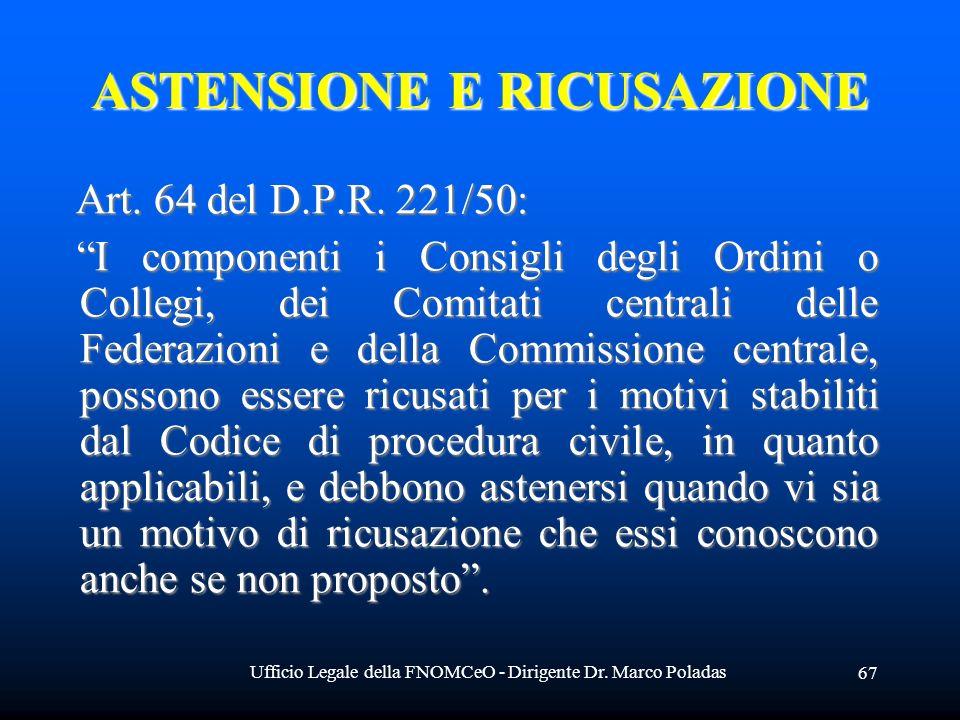 Ufficio Legale della FNOMCeO - Dirigente Dr. Marco Poladas 67 ASTENSIONE E RICUSAZIONE Art. 64 del D.P.R. 221/50: Art. 64 del D.P.R. 221/50: I compone