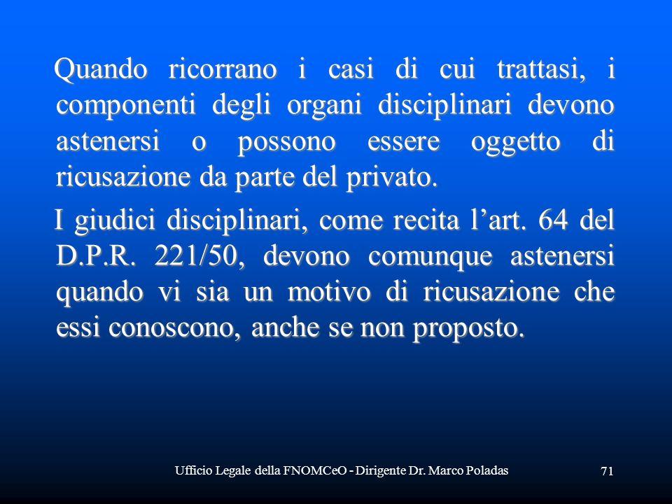 Ufficio Legale della FNOMCeO - Dirigente Dr. Marco Poladas 71 Quando ricorrano i casi di cui trattasi, i componenti degli organi disciplinari devono a