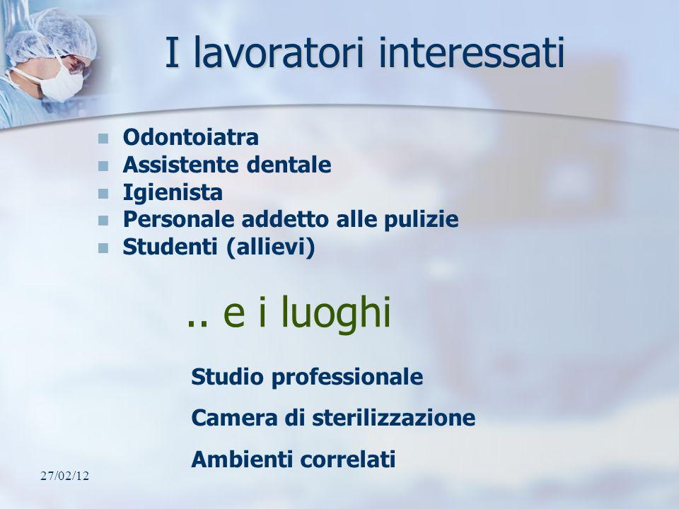 27/02/12 I lavoratori interessati Odontoiatra Assistente dentale Igienista Personale addetto alle pulizie Studenti (allievi).. e i luoghi Studio profe