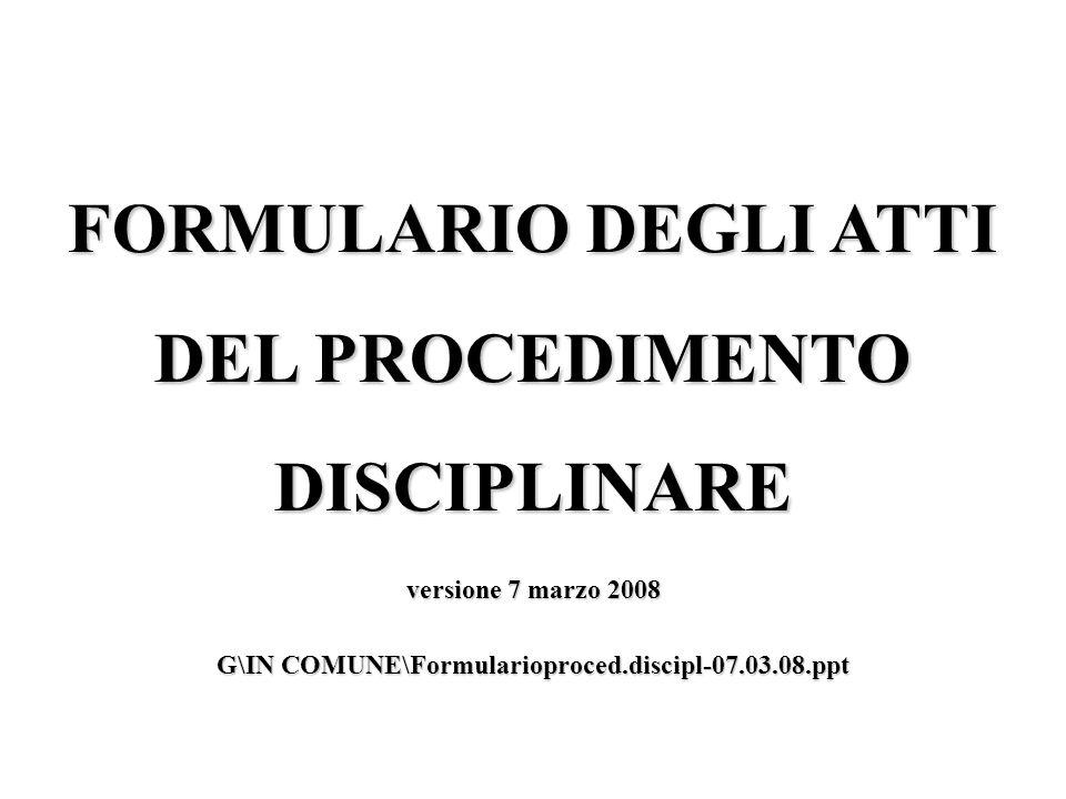 FORMULARIO DEGLI ATTI DEL PROCEDIMENTO DISCIPLINARE versione 7 marzo 2008 G\IN COMUNE\Formularioproced.discipl-07.03.08.ppt