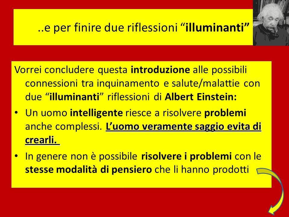 ..e per finire due riflessioni illuminanti Vorrei concludere questa introduzione alle possibili connessioni tra inquinamento e salute/malattie con due illuminanti riflessioni di Albert Einstein: Luomo veramente saggio evita di crearli.