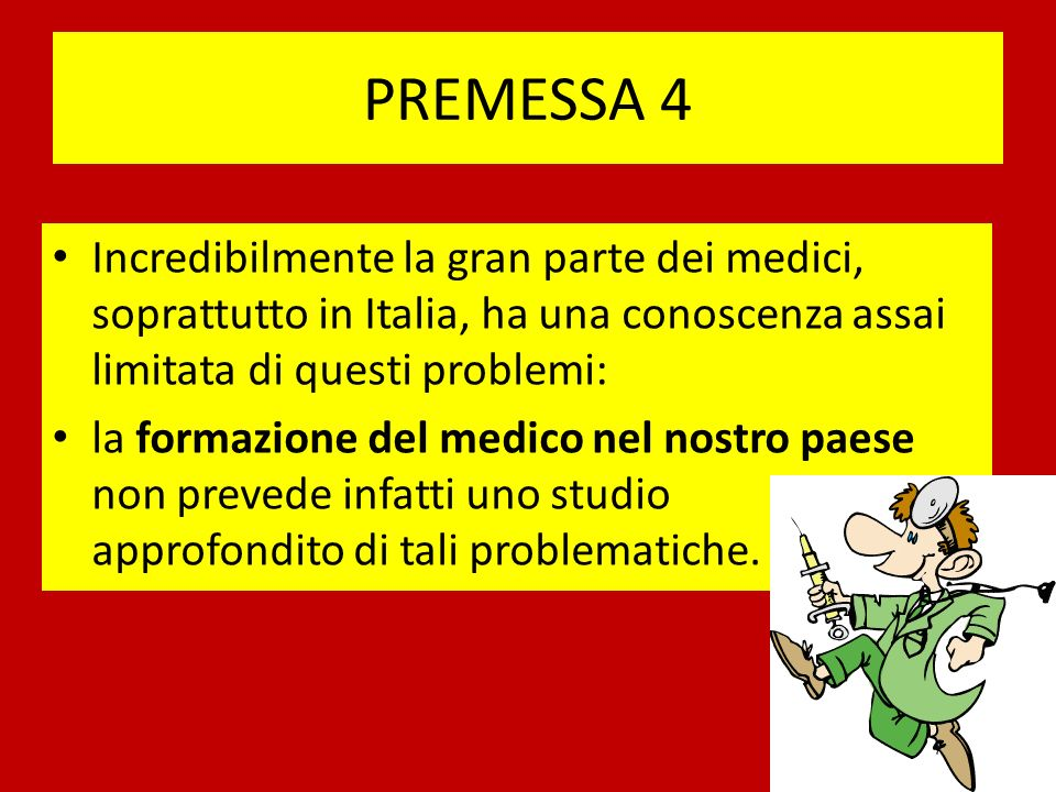 PREMESSA 4 Incredibilmente la gran parte dei medici, soprattutto in Italia, ha una conoscenza assai limitata di questi problemi: la formazione del medico nel nostro paese non prevede infatti uno studio approfondito di tali problematiche.