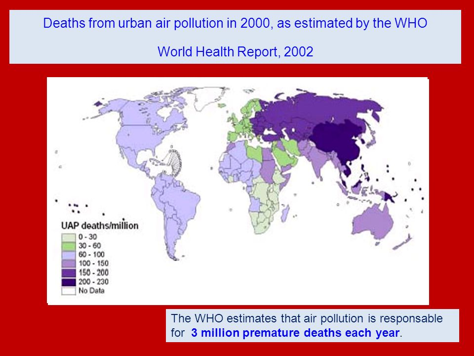 Deaths from urban air pollution in 2000, as estimated by the WHO World Health Report, 2002 The WHO estimates that air pollution is responsable for 3 m