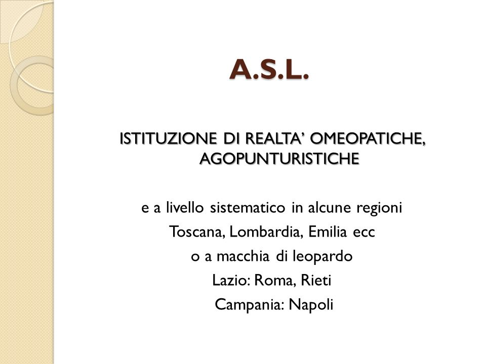 A.S.L. ISTITUZIONE DI REALTA OMEOPATICHE, AGOPUNTURISTICHE e a livello sistematico in alcune regioni Toscana, Lombardia, Emilia ecc o a macchia di leo