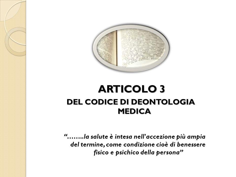 ARTICOLO 3 ARTICOLO 3 DEL CODICE DI DEONTOLOGIA MEDICA ……..la salute è intesa nell'accezione più ampia del termine, come condizione cioè di benessere