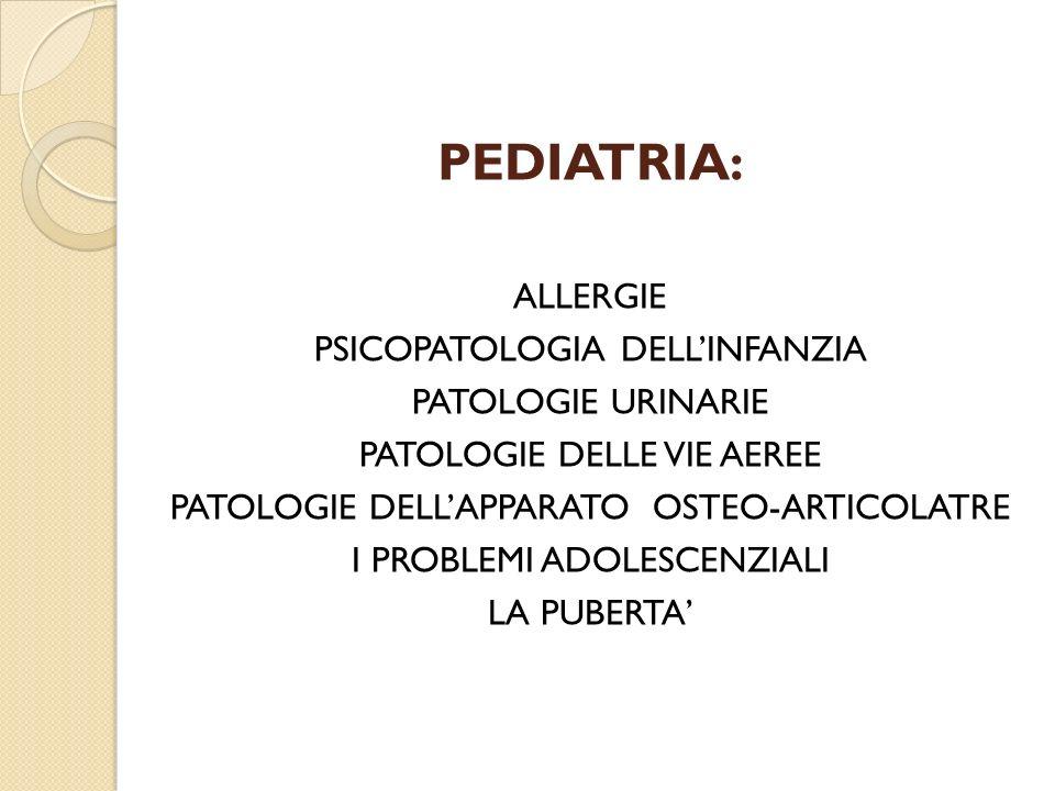 PEDIATRIA: ALLERGIE PSICOPATOLOGIA DELLINFANZIA PATOLOGIE URINARIE PATOLOGIE DELLE VIE AEREE PATOLOGIE DELLAPPARATO OSTEO-ARTICOLATRE I PROBLEMI ADOLE