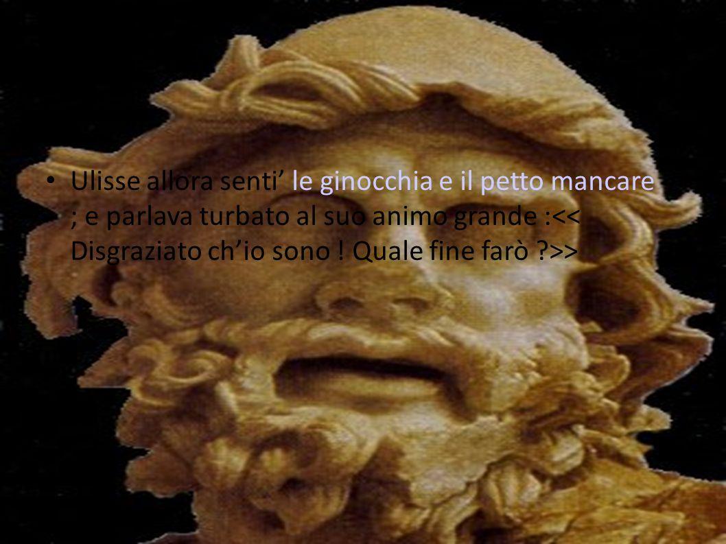 Ulisse allora senti le ginocchia e il petto mancare ; e parlava turbato al suo animo grande : >