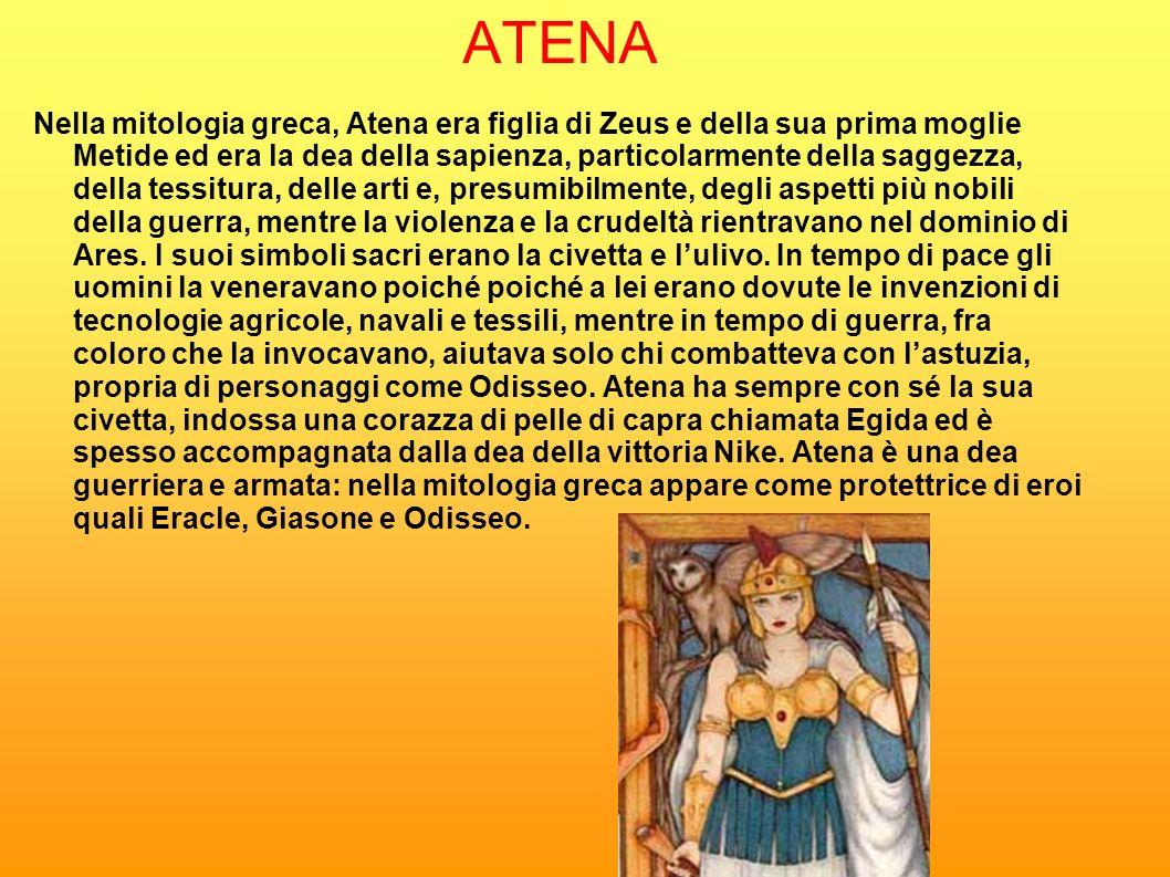 ATENA Nella mitologia greca, Atena era figlia di Zeus e della sua prima moglie Metide ed era la dea della sapienza, particolarmente della saggezza, de