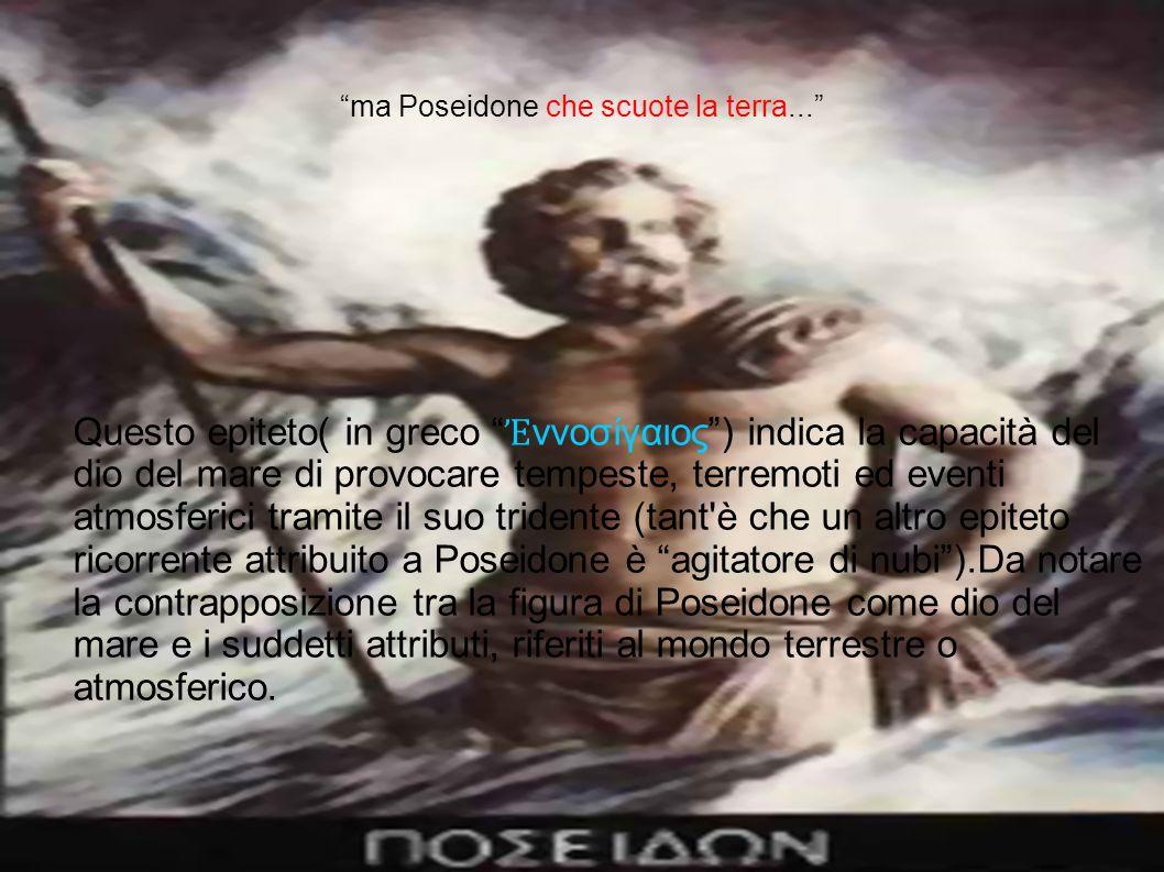 ma Poseidone che scuote la terra... Questo epiteto( in greco ννοσίγαιος) indica la capacità del dio del mare di provocare tempeste, terremoti ed event