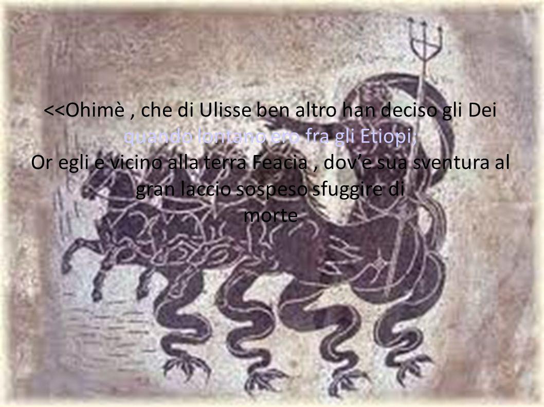 <<Ohimè, che di Ulisse ben altro han deciso gli Dei quando lontano ero fra gli Etiopi; Or egli e vicino alla terra Feacia, dove sua sventura al gran l