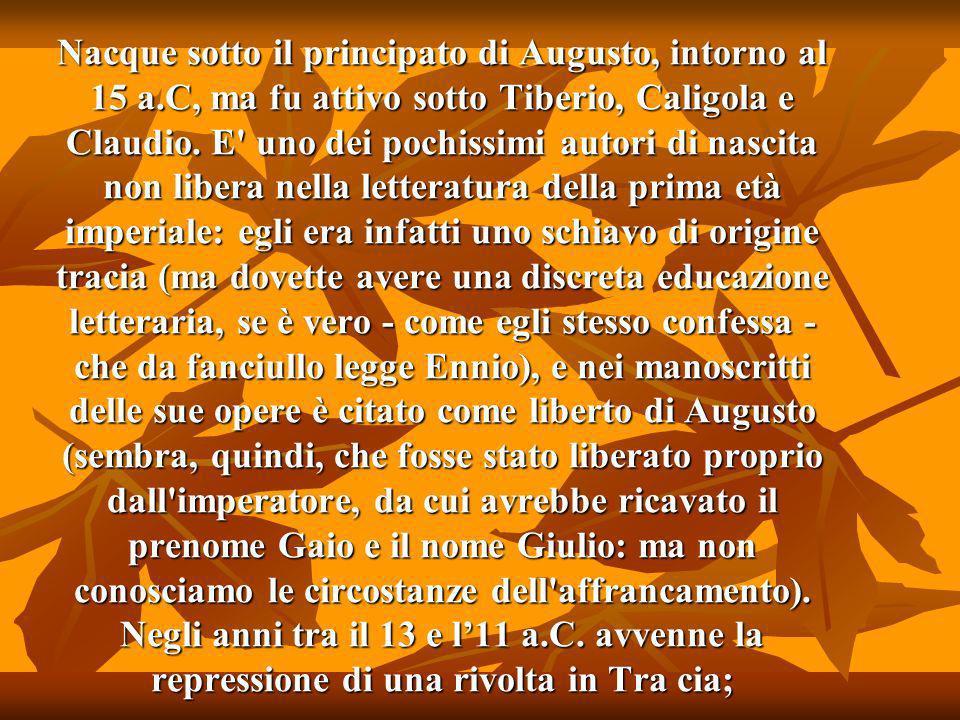 Nacque sotto il principato di Augusto, intorno al 15 a.C, ma fu attivo sotto Tiberio, Caligola e Claudio.