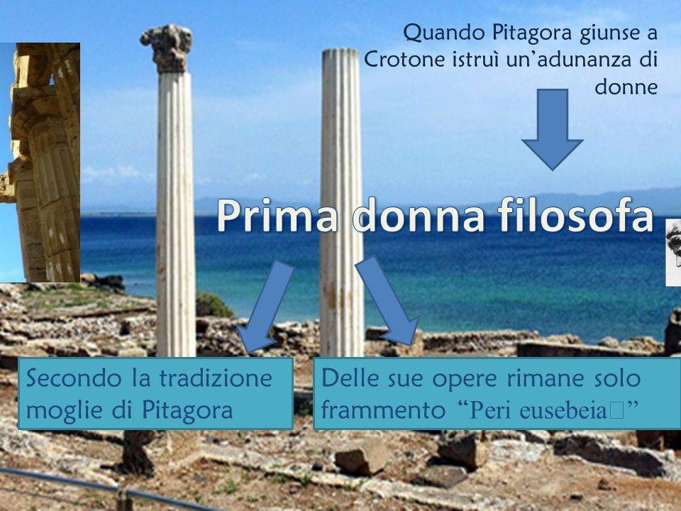 Quando Pitagora giunse a Crotone istruì unadunanza di donne Secondo la tradizione moglie di Pitagora Delle sue opere rimane solo frammento Peri eusebeia