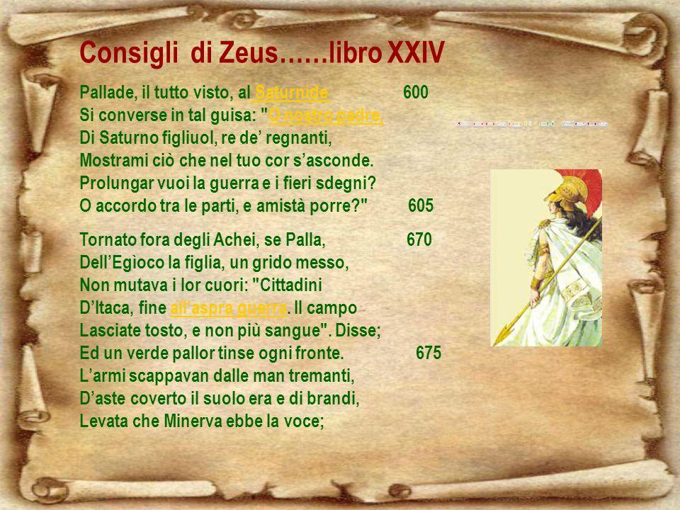 Consigli di Zeus……libro XXIV Pallade, il tutto visto, al Saturnide 600 Si converse in tal guisa: O nostro padre, Di Saturno figliuol, re de regnanti, Mostrami ciò che nel tuo cor sasconde.