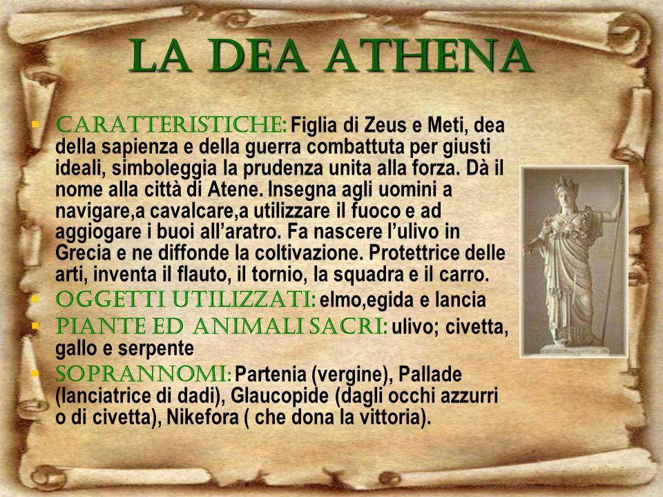 LA DEA ATHENA CARATTERISTICHE : Figlia di Zeus e Meti, dea della sapienza e della guerra combattuta per giusti ideali, simboleggia la prudenza unita alla forza.