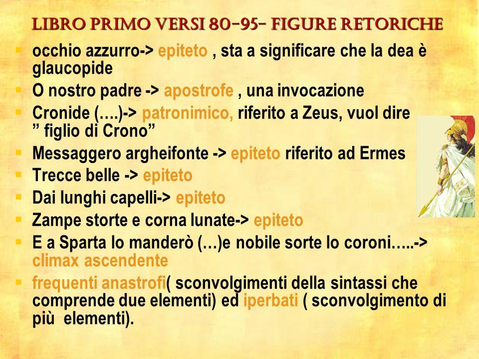 LIBRO PRIMO VERSI 80-95- figure retoriche occhio azzurro-> epiteto, sta a significare che la dea è glaucopide O nostro padre -> apostrofe, una invocazione Cronide (….)-> patronimico, riferito a Zeus, vuol dire figlio di Crono Messaggero argheifonte -> epiteto riferito ad Ermes Trecce belle -> epiteto Dai lunghi capelli-> epiteto Zampe storte e corna lunate-> epiteto E a Sparta lo manderò (…)e nobile sorte lo coroni…..-> climax ascendente frequenti anastrofi( sconvolgimenti della sintassi che comprende due elementi) ed iperbati ( sconvolgimento di più elementi).