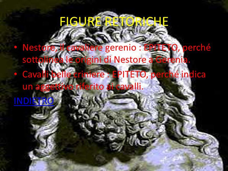 FIGURE RETORICHE Nestore, il cavaliere gerenio : EPITETO, perché sottolinea le origini di Nestore a Gerenia.