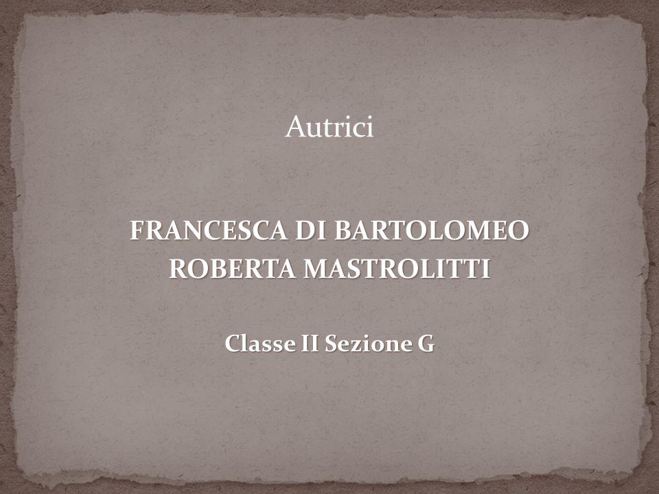 FRANCESCA DI BARTOLOMEO ROBERTA MASTROLITTI Classe II Sezione G