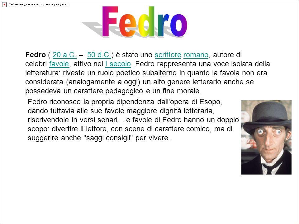 Fedro ( 20 a.C. – 50 d.C.) è stato uno scrittore romano, autore di celebri favole, attivo nel I secolo. Fedro rappresenta una voce isolata della lette
