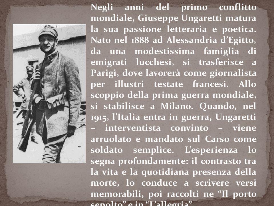 Negli anni del primo conflitto mondiale, Giuseppe Ungaretti matura la sua passione letteraria e poetica. Nato nel 1888 ad Alessandria dEgitto, da una