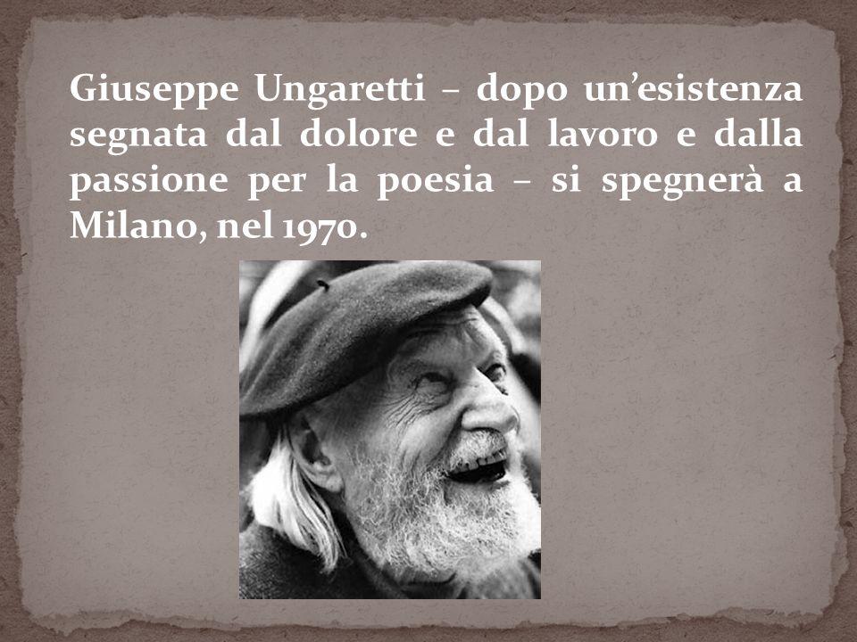 Giuseppe Ungaretti – dopo unesistenza segnata dal dolore e dal lavoro e dalla passione per la poesia – si spegnerà a Milano, nel 1970.