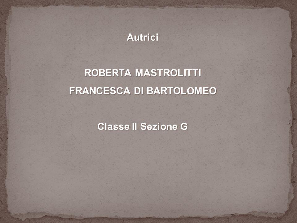 Autrici ROBERTA MASTROLITTI FRANCESCA DI BARTOLOMEO Classe II Sezione G