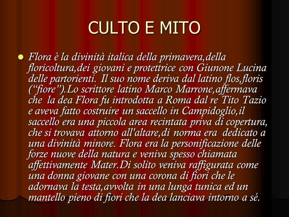 CULTO E MITO Flora è la divinità italica della primavera,della floricoltura,dei giovani e protettrice con Giunone Lucina delle partorienti.
