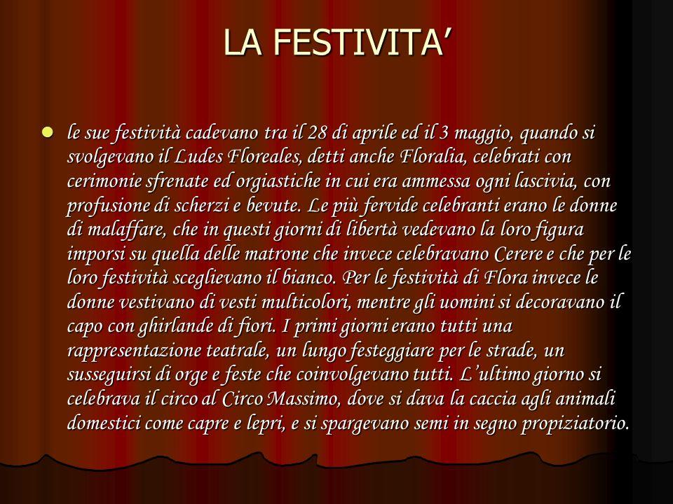 LA FESTIVITA le sue festività cadevano tra il 28 di aprile ed il 3 maggio, quando si svolgevano il Ludes Floreales, detti anche Floralia, celebrati con cerimonie sfrenate ed orgiastiche in cui era ammessa ogni lascivia, con profusione di scherzi e bevute.