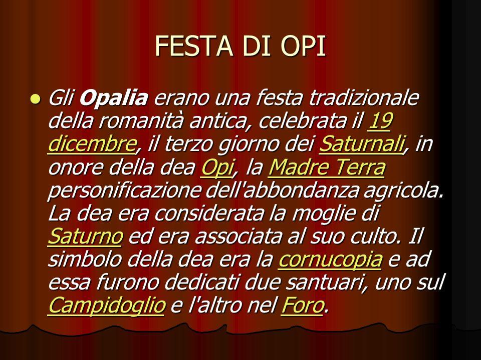 FESTA DI OPI Gli Opalia erano una festa tradizionale della romanità antica, celebrata il 19 dicembre, il terzo giorno dei Saturnali, in onore della dea Opi, la Madre Terra personificazione dell abbondanza agricola.